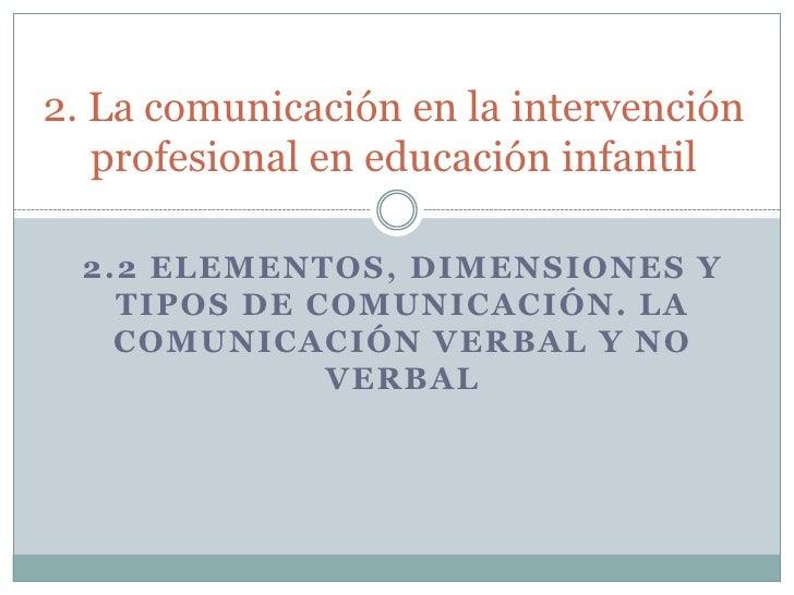 2. La comunicación en la intervención profesional en educación infantil<br />2.2 ELEMENTOS, DIMENSIONES Y TIPOS DE COMUNIC...