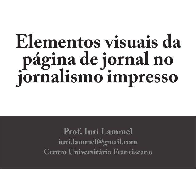 Elementos visuais da página de jornal no jornalismo impresso Prof. Iuri Lammel iuri.lammel@gmail.com Centro Universitário ...