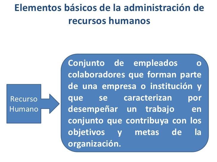 Elementos básicos de la administración de recursos humanos<br />Conjunto de empleados  o colaboradores que forman parte de...