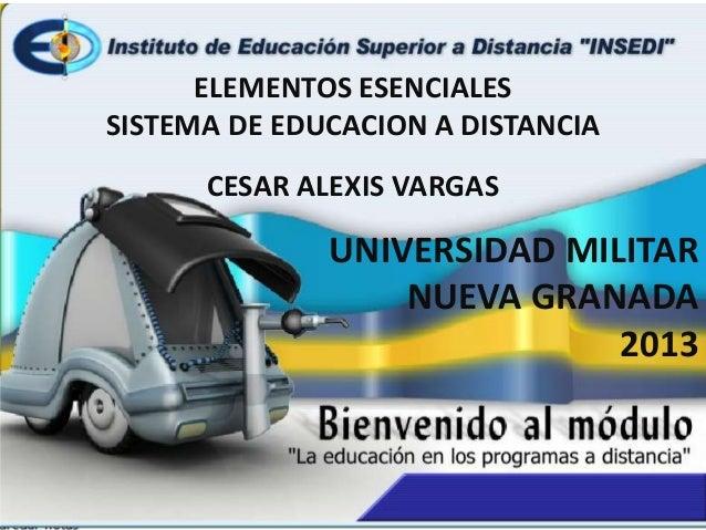 ELEMENTOS ESENCIALES SISTEMA DE EDUCACION A DISTANCIA CESAR ALEXIS VARGAS UNIVERSIDAD MILITAR NUEVA GRANADA 2013