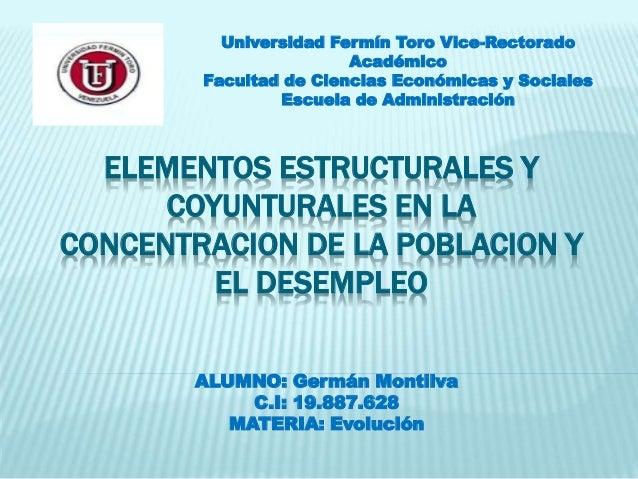 ELEMENTOS ESTRUCTURALES Y COYUNTURALES EN LA CONCENTRACION DE LA POBLACION Y EL DESEMPLEO ALUMNO: Germán Montilva C.I: 19....