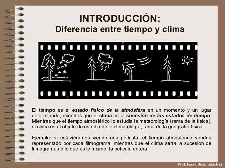 INTRODUCCIÓN: Diferencia entre tiempo y clima El  tiempo  es el  estado físico de la atmósfera  en un momento y un lugar d...