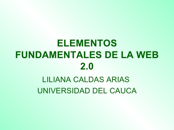 ELEMENTOS FUNDAMENTALES DE LA WEB 2.0 LILIANA CALDAS ARIAS  UNIVERSIDAD DEL CAUCA