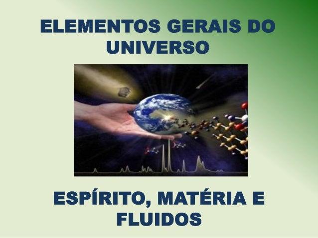ELEMENTOS GERAIS DO     UNIVERSO ESPÍRITO, MATÉRIA E       FLUIDOS