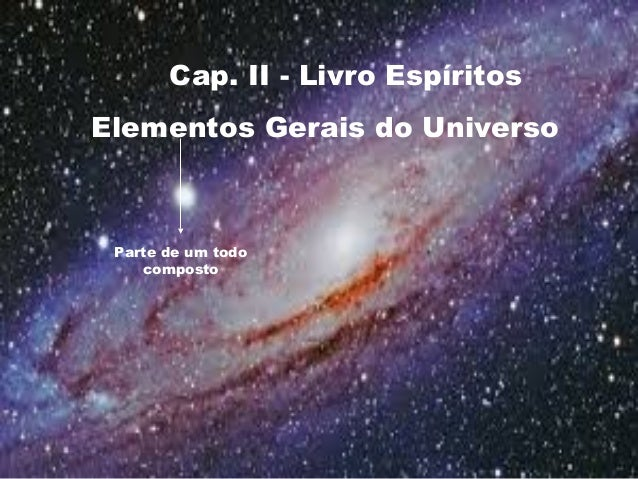Cap. II - Livro Espíritos Elementos Gerais do Universo Parte de um todo composto