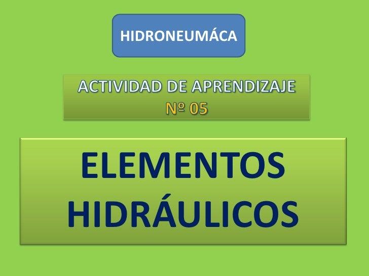 HIDRONEUMÁCA<br />ACTIVIDAD DE APRENDIZAJENº 05<br />ELEMENTOS HIDRÁULICOS<br />