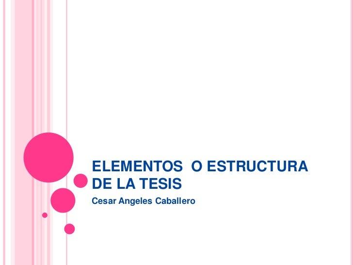 ELEMENTOS  O ESTRUCTURA DE LA TESIS <br />Cesar Angeles Caballero <br />