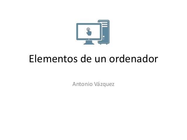 Elementos de un ordenador Antonio Vázquez