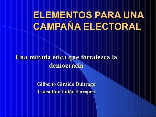 ELEMENTOS PARA UNAELEMENTOS PARA UNA CAMPAÑA ELECTORALCAMPAÑA ELECTORAL Una mirada ética que fortalezca laUna mirada ética...