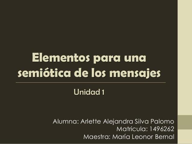Elementos para unasemiótica de los mensajes            Unidad 1      Alumna: Arlette Alejandra Silva Palomo               ...