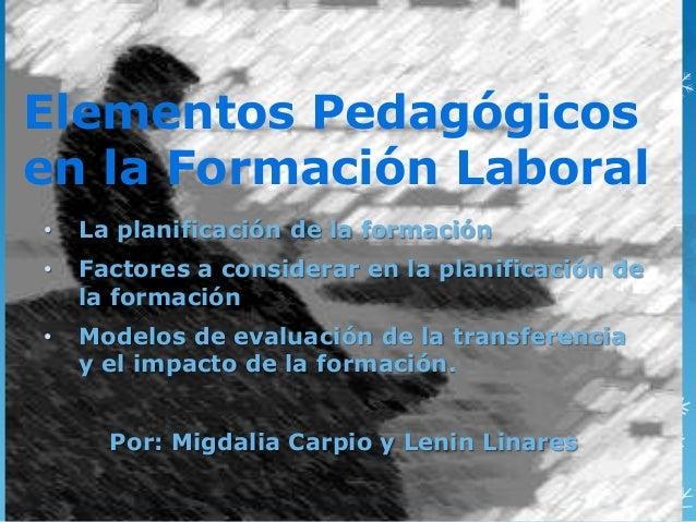 Elementos Pedagógicos en la Formación Laboral • La planificación de la formación • Factores a considerar en la planificaci...