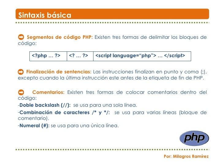 <ul><li>Segmentos de código PHP:   Existen tres formas de delimitar los bloques de código: </li></ul><ul><li>Finalización ...