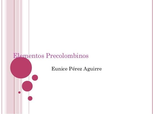 Elementos Precolombinos Eunice Pérez Aguirre