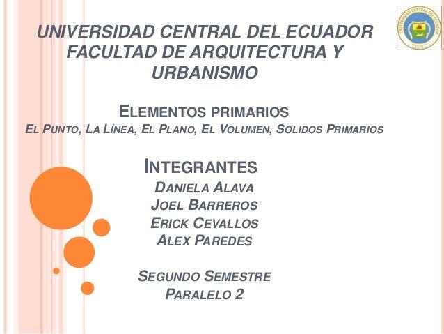 UNIVERSIDAD CENTRAL DEL ECUADOR FACULTAD DE ARQUITECTURA Y URBANISMO ELEMENTOS PRIMARIOS EL PUNTO, LA LÍNEA, EL PLANO, EL ...
