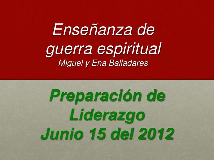 Enseñanza deguerra espiritual  Miguel y Ena Balladares Preparación de   LiderazgoJunio 15 del 2012