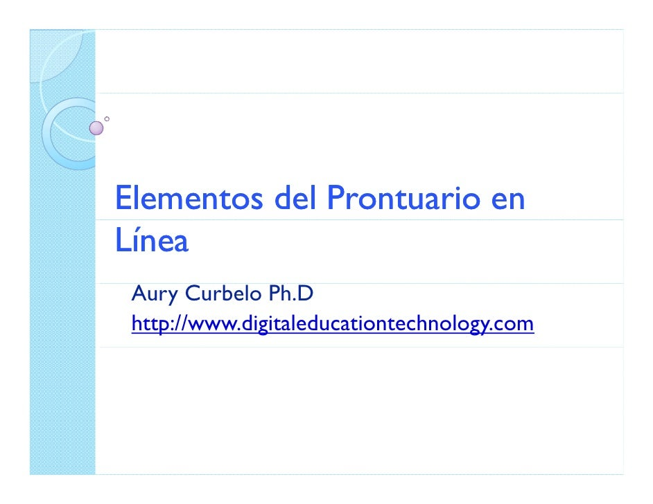 Elementos del Prontuario en Línea  Aury Curbelo Ph.D  http://www.digitaleducationtechnology.com