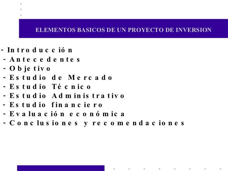 ELEMENTOS BASICOS DE UN PROYECTO DE INVERSION   - In t r o d u c c ió n  - An te c e d e n te s  - O b je t iv o  - E s t ...