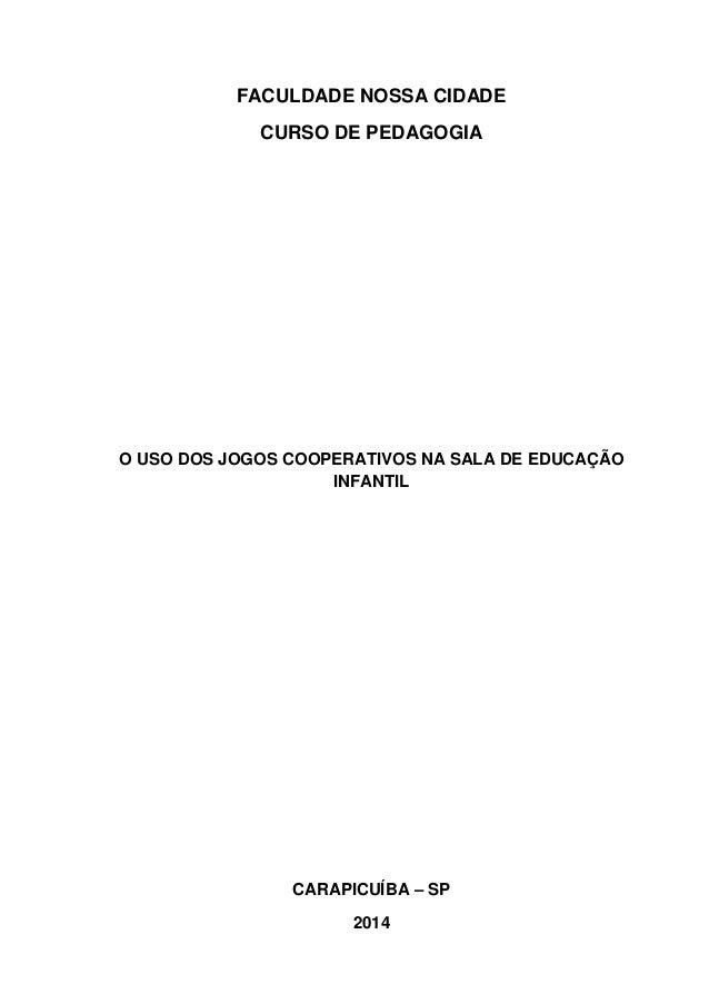 FACULDADE NOSSA CIDADE CURSO DE PEDAGOGIA O USO DOS JOGOS COOPERATIVOS NA SALA DE EDUCAÇÃO INFANTIL CARAPICUÍBA – SP 2014