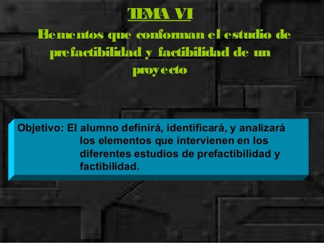TEMA VI Elementos que conforman el estudio de prefactibilidad y factibilidad de un proyecto Objetivo: El alumno definirá, ...
