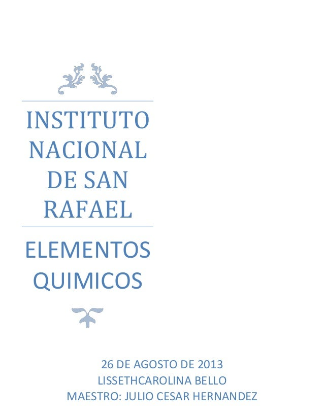 INSTITUTO NACIONAL DE SAN RAFAEL ELEMENTOS QUIMICOS 26 DE AGOSTO DE 2013 LISSETHCAROLINA BELLO MAESTRO: JULIO CESAR HERNAN...
