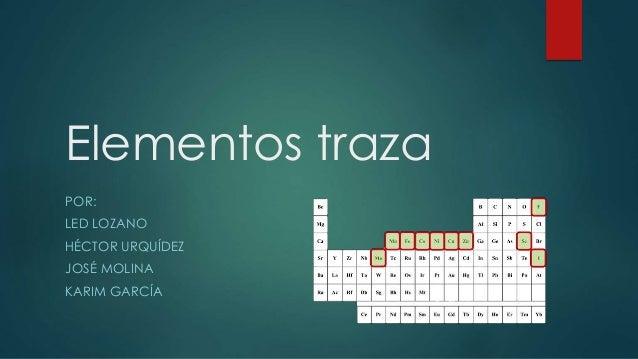 Elementos traza POR: LED LOZANO HÉCTOR URQUÍDEZ JOSÉ MOLINA KARIM GARCÍA