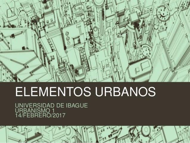 ELEMENTOS URBANOS UNIVERSIDAD DE IBAGUE URBANISMO 1 14/FEBRERO/2017