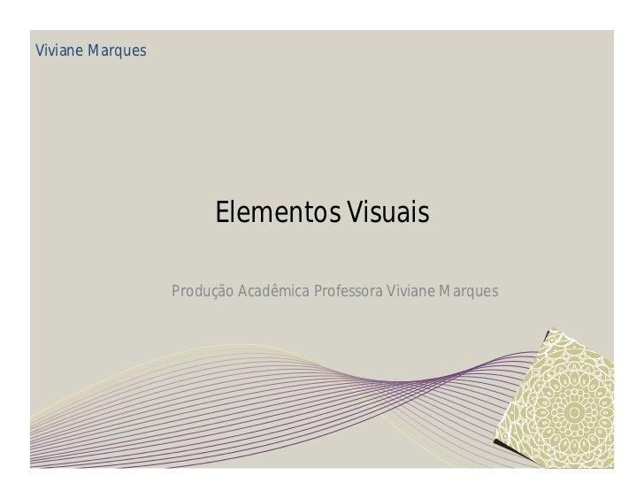 Viviane Marques                       Elementos Visuais                  Produção Acadêmica Professora Viviane Marques