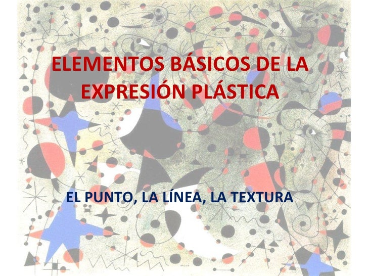 ELEMENTOS BÁSICOS DE LA EXPRESIÓN PLÁSTICA EL PUNTO, LA LÍNEA, LA TEXTURA