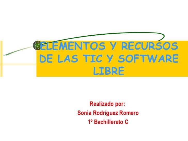 ELEMENTOS Y RECURSOS DE LAS TIC Y SOFTWARE LIBRE Realizado por:  Sonia Rodríguez Romero 1º Bachillerato C