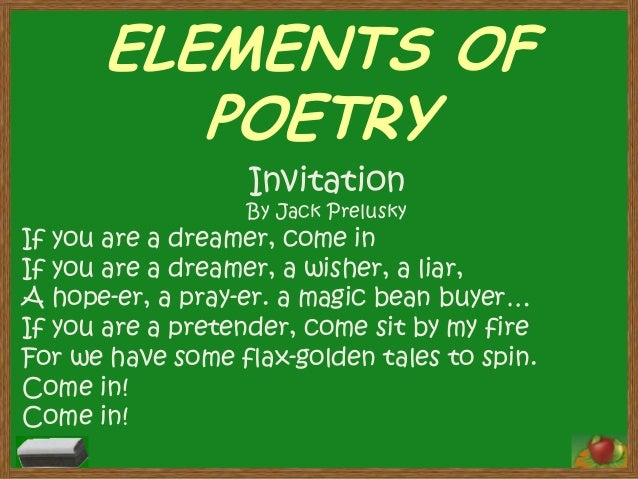 ELEMENTS OF POETRY Invitation  By Jack Prelusky  If you are a dreamer, come in If you are a dreamer, a wisher, a liar, A h...