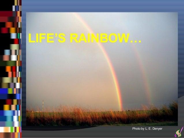 LIFE'S RAINBOW…             Photo by L. E. Denyer