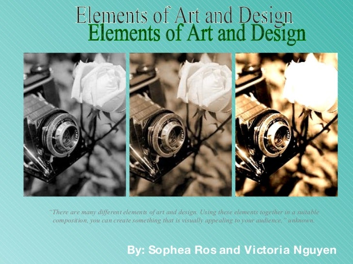 """Elements of Art and Design By: Sophea Ros and Victoria Nguyen """" There are many different elements of art and design. Using..."""