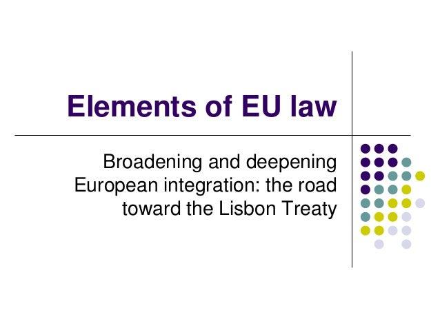 Elements of EU law   Broadening and deepeningEuropean integration: the road     toward the Lisbon Treaty