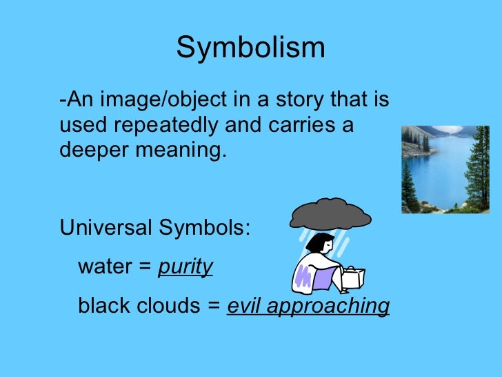 Symbolism -An image/object in a story that is used repeatedly and carries a deeper meaning. Universal Symbols:  water =  p...