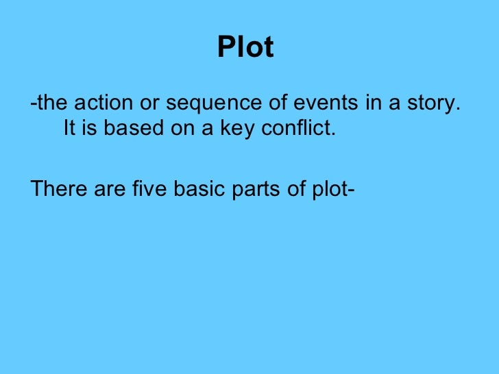 Plot   <ul><li>-the action or sequence of events in a story.  It is based on a key conflict.  </li></ul><ul><li>There are ...