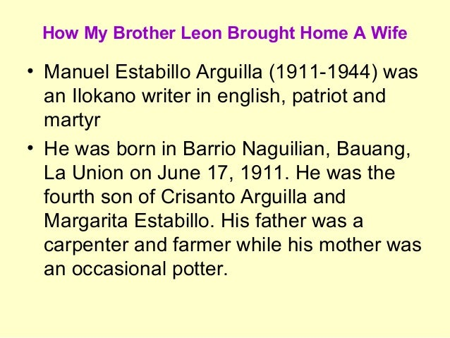 story analysis of how my brother leon brought home a wife by manuel arguilla Manuel estabilla arguilla (nagrebcan, june 17, 1911 – beheaded, manila chinese cemetery, august 30, 1944) was an ilokano writer in english, patriot, and martyr he is known for his widely anthologized short story how my brother leon brought home a wife, the main story in the collection how my brother leon brought home a wife and other.