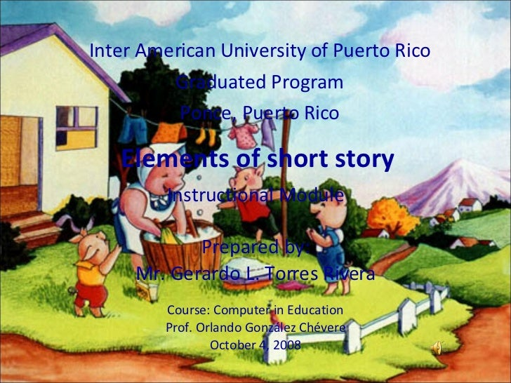 Elements of short story Inter American University of Puerto Rico Graduated Program Ponce, Puerto Rico Instructional Module...
