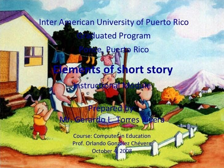 Elements of short story Inter American University of Puerto Rico Graduated Program Ponce, Puerto Rico Instructional Module...