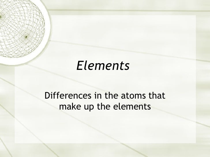 Elements  Differences in the atoms that make up the elements