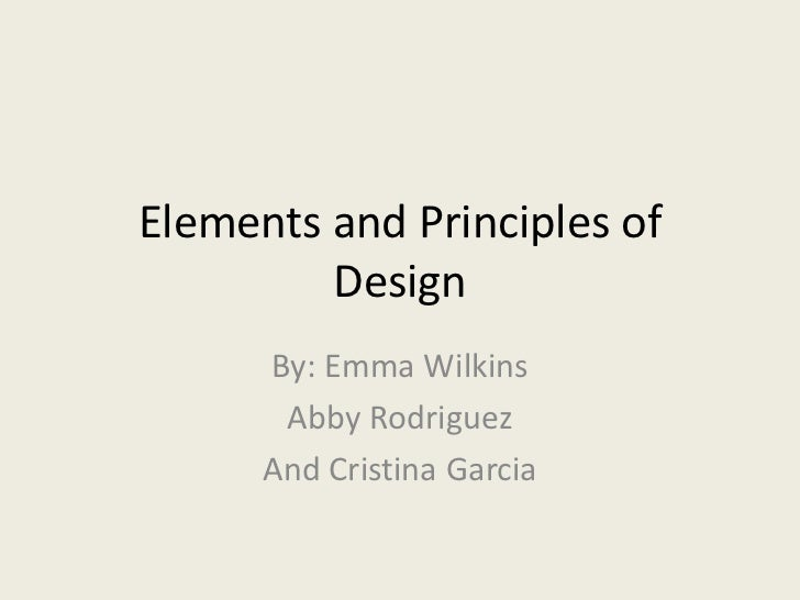 Elements and Principles of         Design      By: Emma Wilkins       Abby Rodriguez      And Cristina Garcia
