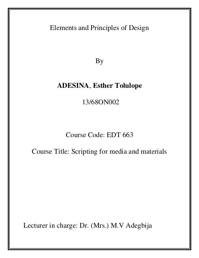 Elements and Principles of Design  By  ADESINA, Esther Tolulope 13/68ON002  Course Code: EDT 663 Course Title: Scripting f...