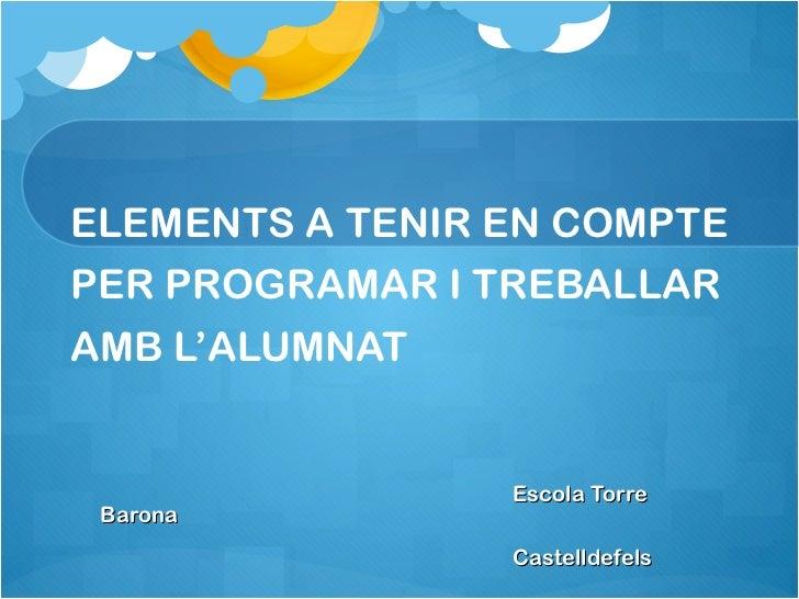 ELEMENTS A TENIR EN COMPTE PER PROGRAMAR I TREBALLAR AMB L'ALUMNAT <ul><li>Escola Torre Barona </li></ul><ul><li>Castellde...