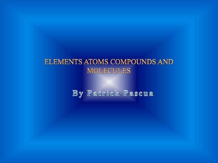 ELEMENTS ATOMS COMPOUNDS AND MOLECULES<br />By Patrick Pascua<br />