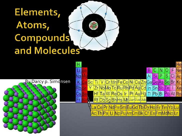 Elements, Atoms, Compounds and Molecules<br />By Darcy p. Simonsen<br />