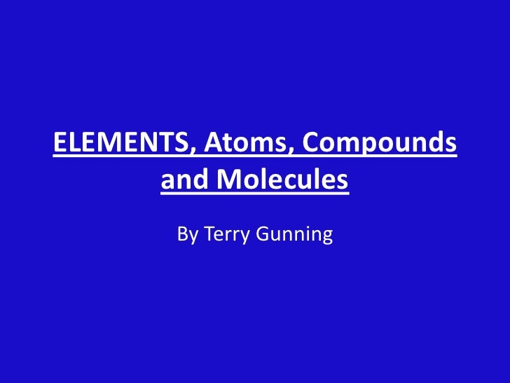 ELEMENTS, Atoms, Compounds and Molecules<br />By Terry Gunning<br />