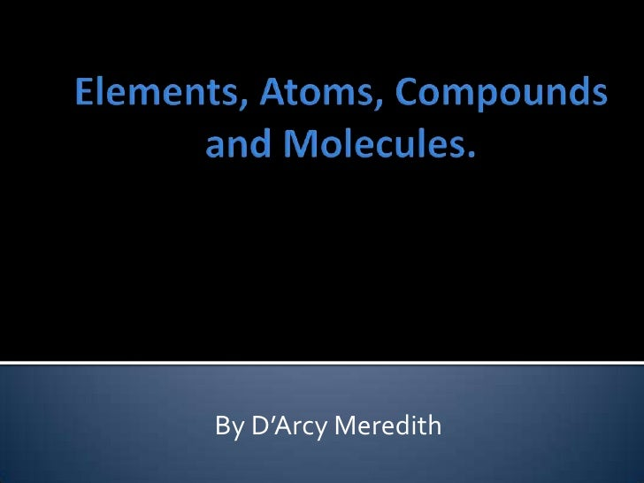 Elements, Atoms, Compounds and Molecules. <br />By D'Arcy Meredith<br />