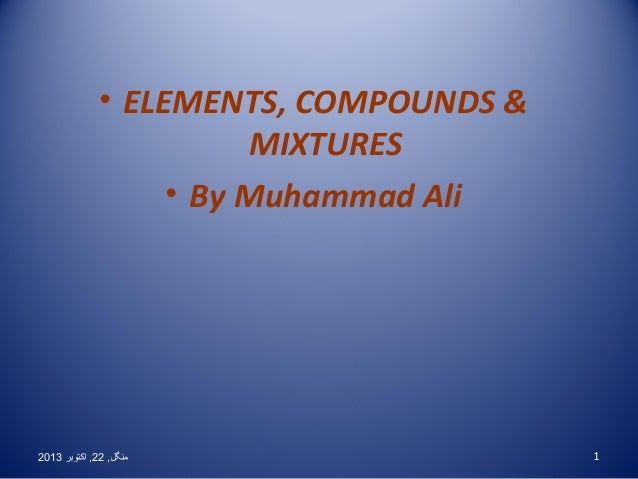 • ELEMENTS, COMPOUNDS & MIXTURES • By Muhammad Ali  2013