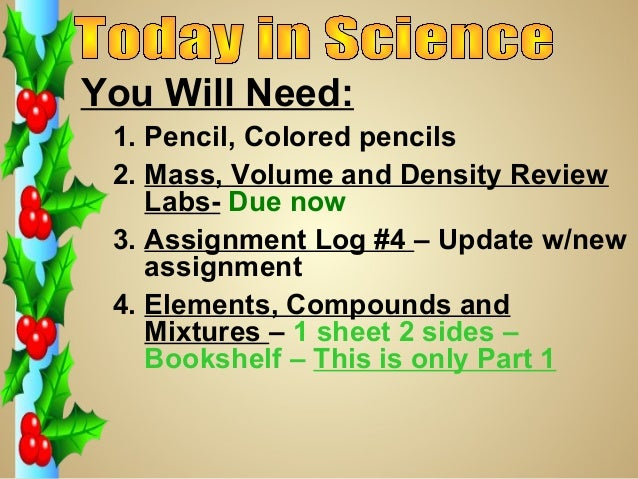 You Will Need: 1. Pencil, Colored pencils 2. Mass, Volume and Density Review    Labs- Due now 3. Assignment Log #4 – Updat...