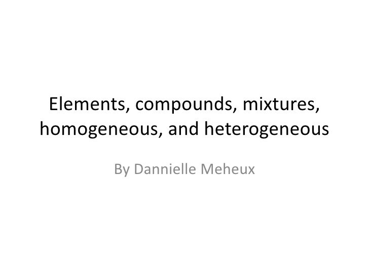 Elements, compounds, mixtures, homogeneous, and heterogeneous  <br />By DannielleMeheux<br />