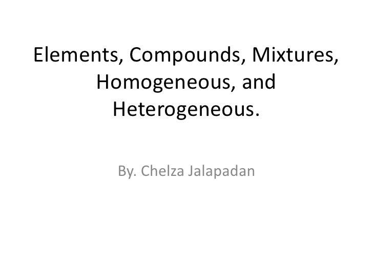 Elements, Compounds, Mixtures, Homogeneous, and Heterogeneous.<br />By. Chelza Jalapadan<br />